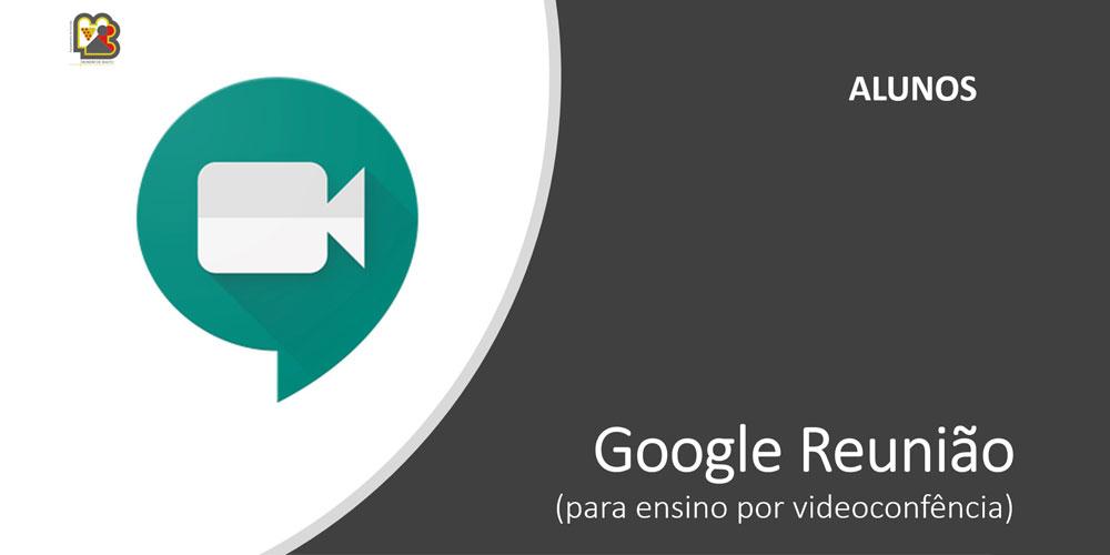 Google Reunião (videoconferência) – Tutorial para os alunos